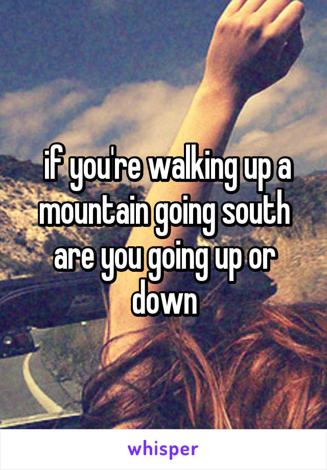 if you're walking up a mountain going south are you going up or down