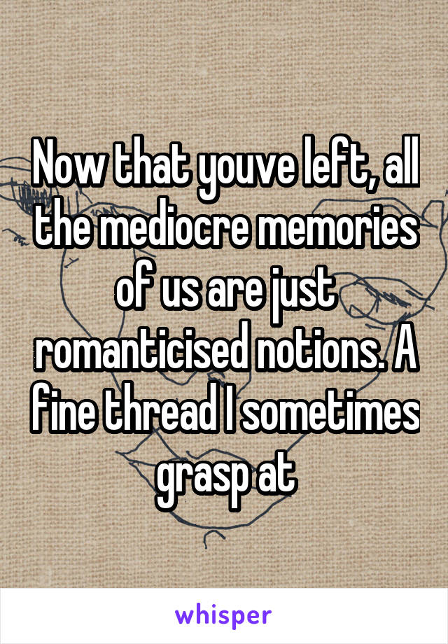 Now that youve left, all the mediocre memories of us are just romanticised notions. A fine thread I sometimes grasp at