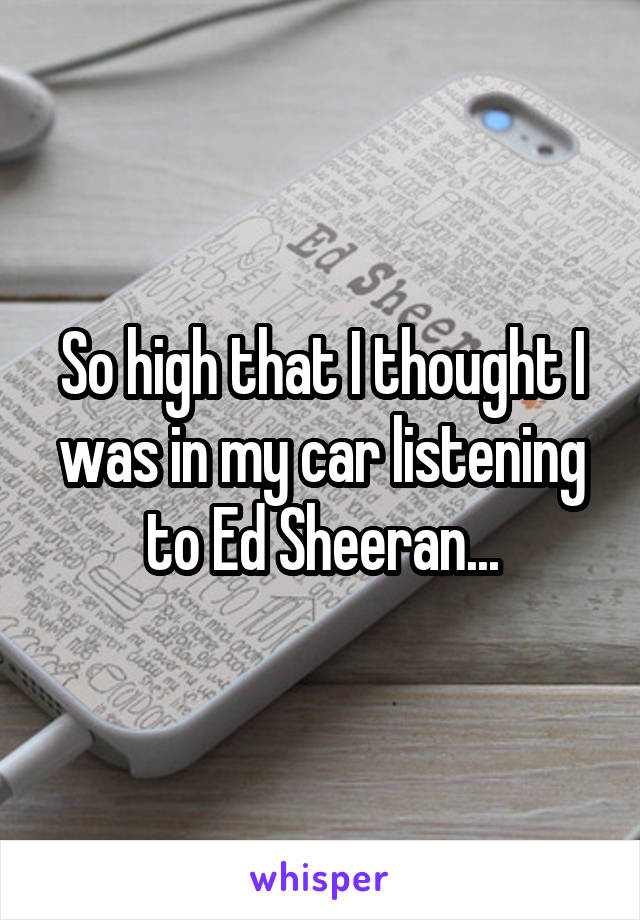 So high that I thought I was in my car listening to Ed Sheeran...