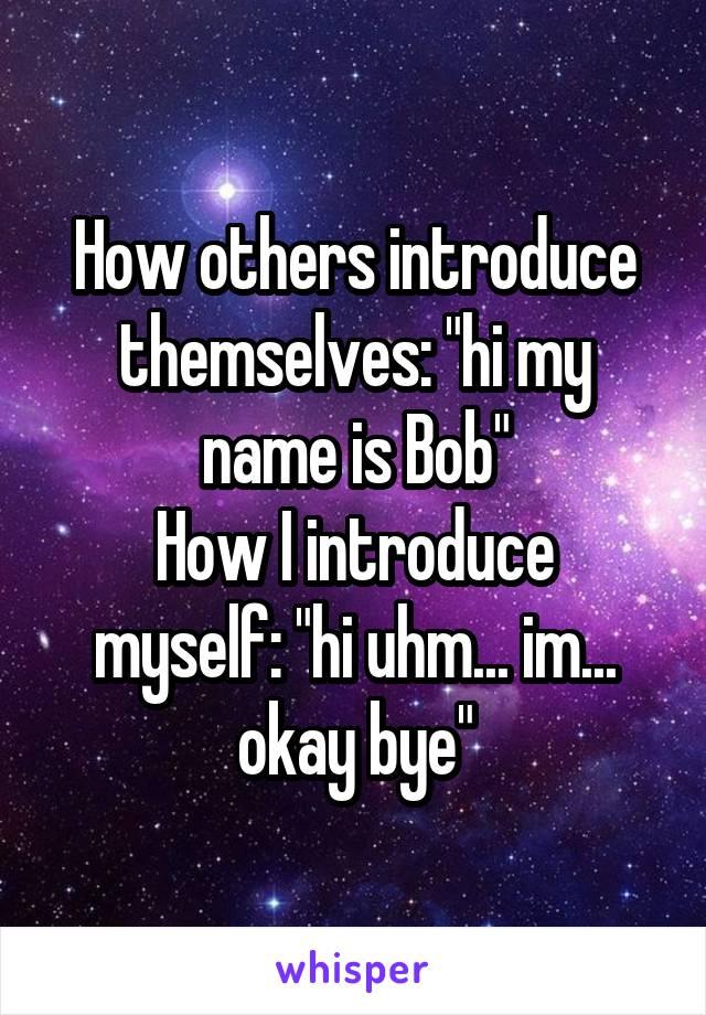 "How others introduce themselves: ""hi my name is Bob"" How I introduce myself: ""hi uhm... im... okay bye"""