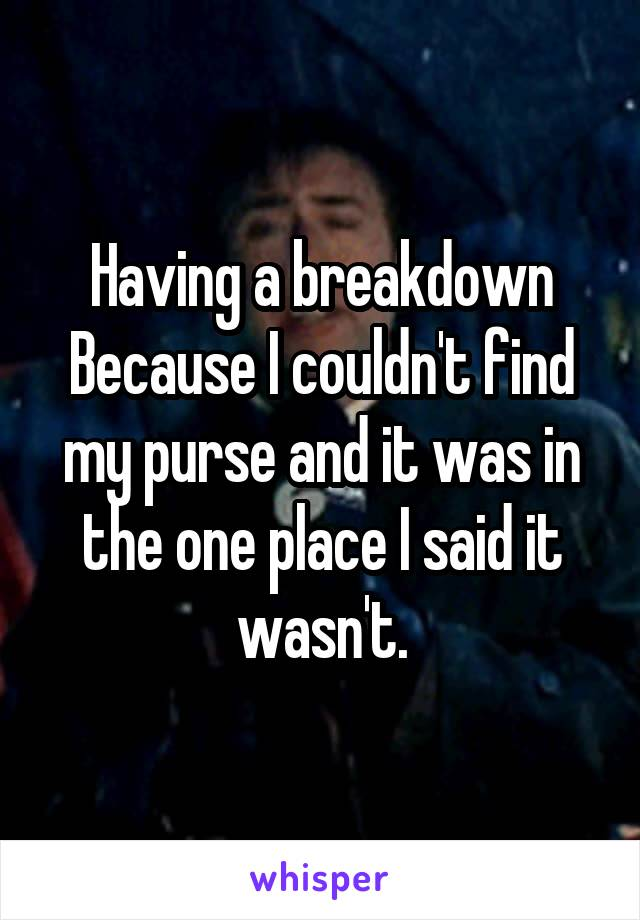 Having a breakdown Because I couldn't find my purse and it was in the one place I said it wasn't.