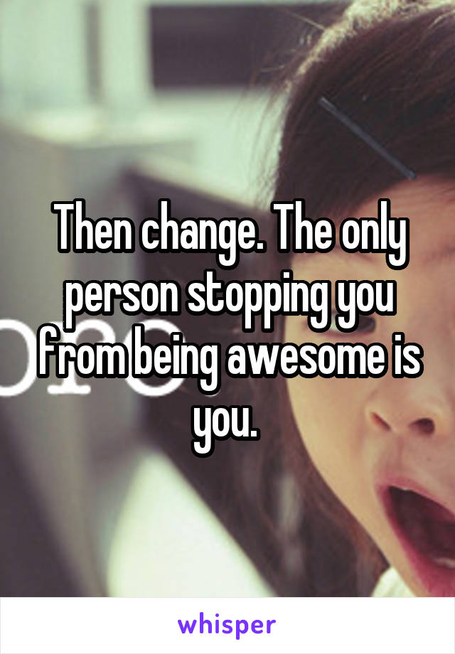 Then change. The only person stopping you from being awesome is you.