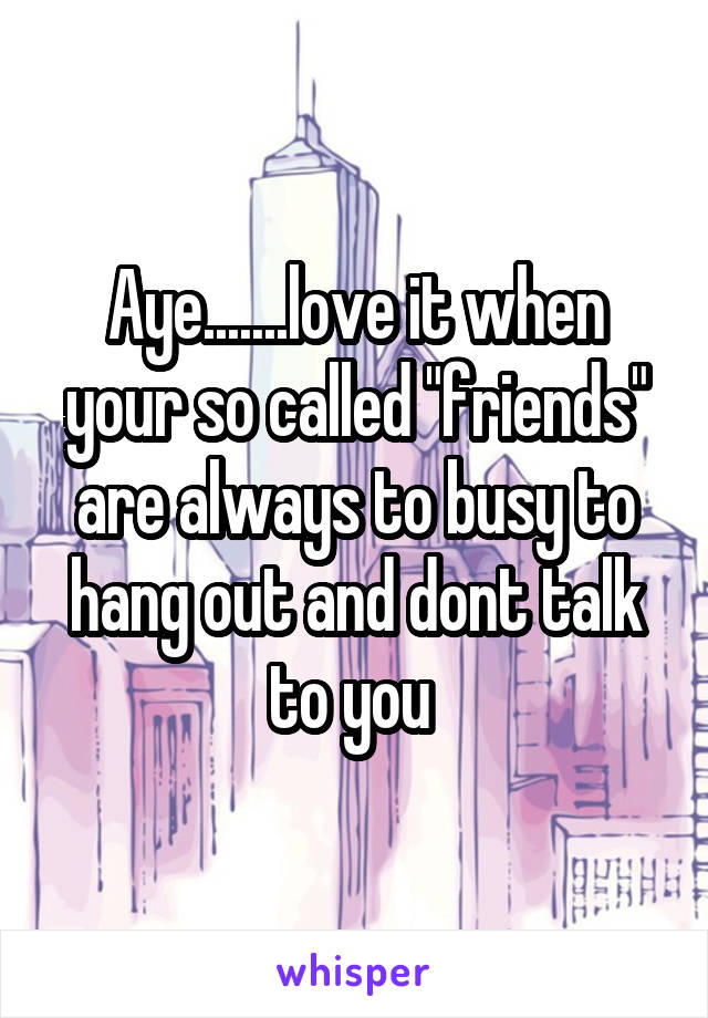 "Aye.......love it when your so called ""friends"" are always to busy to hang out and dont talk to you"