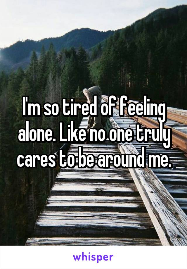 I'm so tired of feeling alone. Like no one truly cares to be around me.