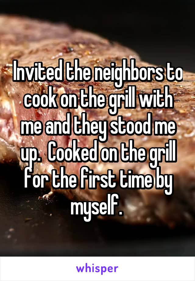 Invited the neighbors to cook on the grill with me and they stood me up.  Cooked on the grill for the first time by myself.