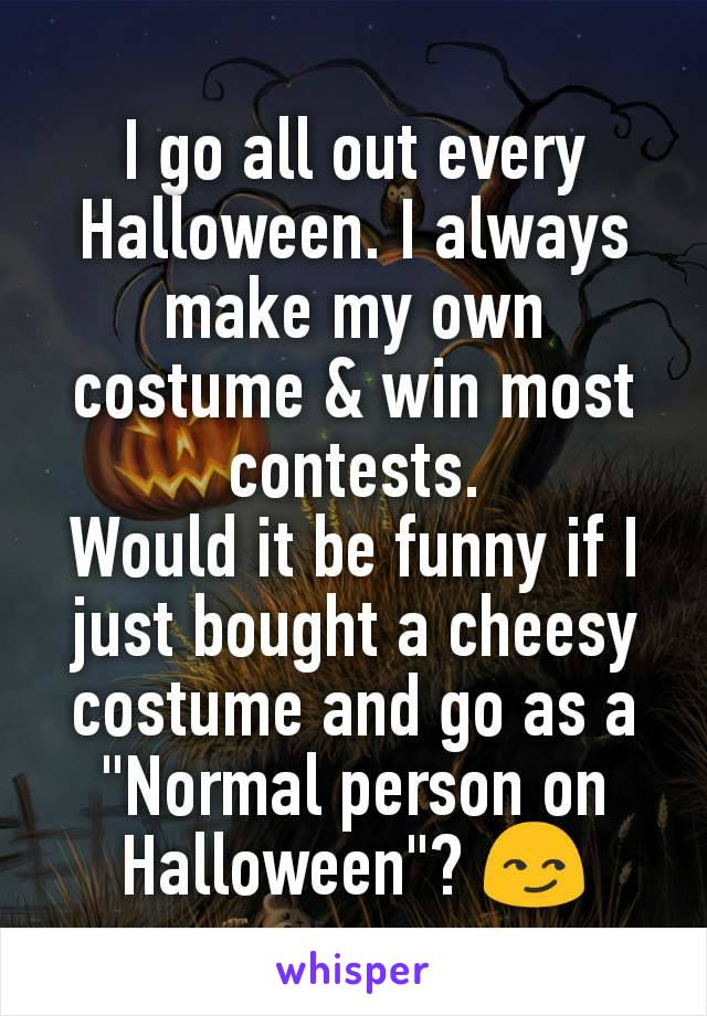 """I go all out every Halloween. I always make my own costume & win most contests. Would it be funny if I just bought a cheesy costume and go as a """"Normal person on Halloween""""? 😏"""