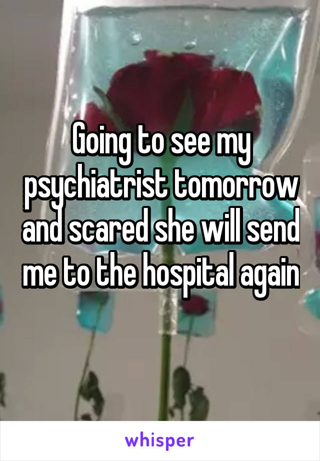 Going to see my psychiatrist tomorrow and scared she will send me to the hospital again