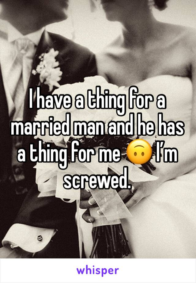 I have a thing for a married man and he has a thing for me 🙃 I'm screwed.