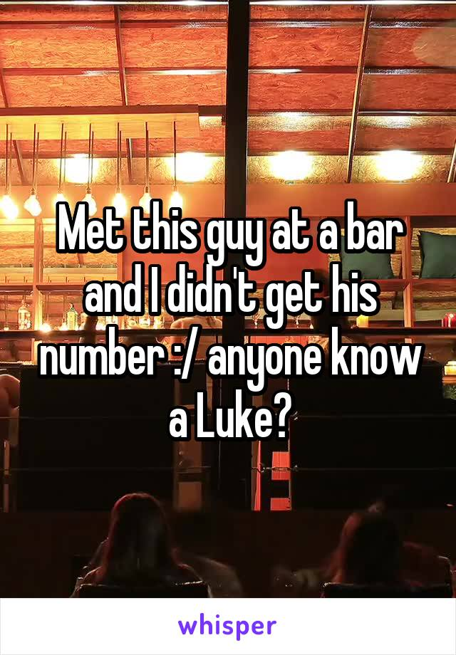 Met this guy at a bar and I didn't get his number :/ anyone know a Luke?
