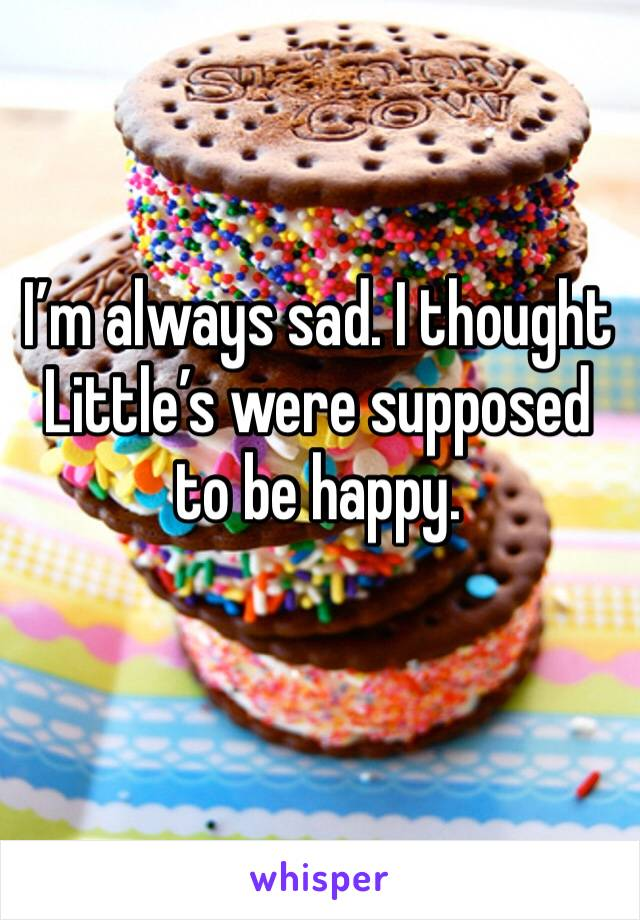 I'm always sad. I thought Little's were supposed to be happy.