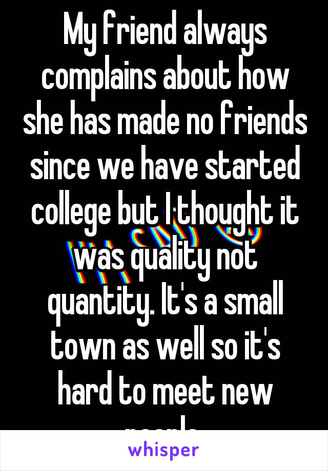 My friend always complains about how she has made no friends since we have started college but I thought it was quality not quantity. It's a small town as well so it's hard to meet new people