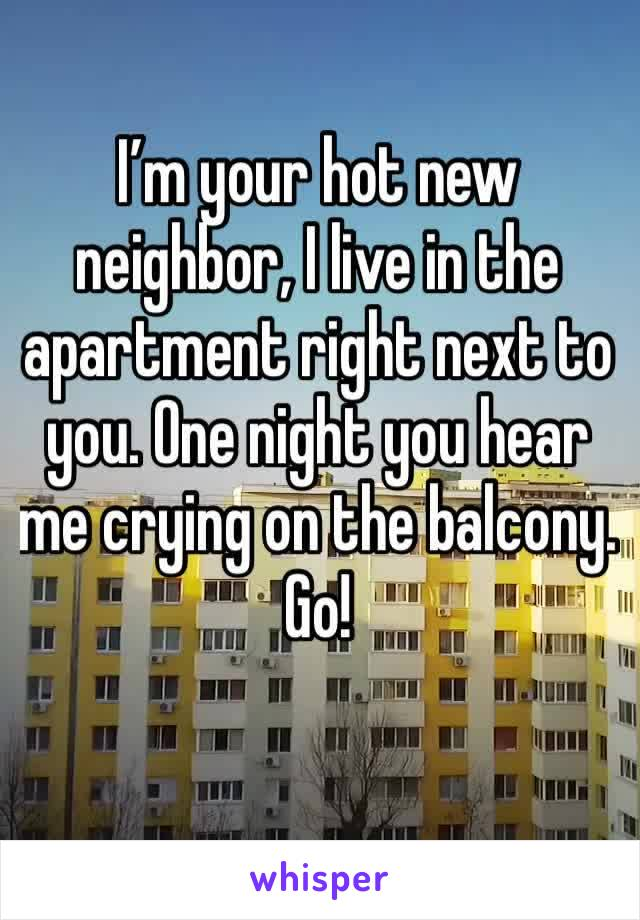 I'm your hot new neighbor, I live in the apartment right next to you. One night you hear me crying on the balcony. Go!