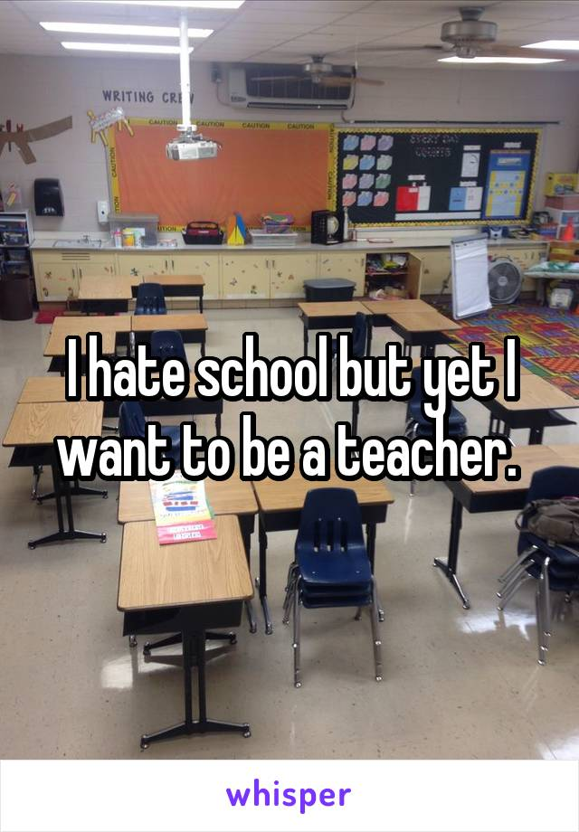I hate school but yet I want to be a teacher.