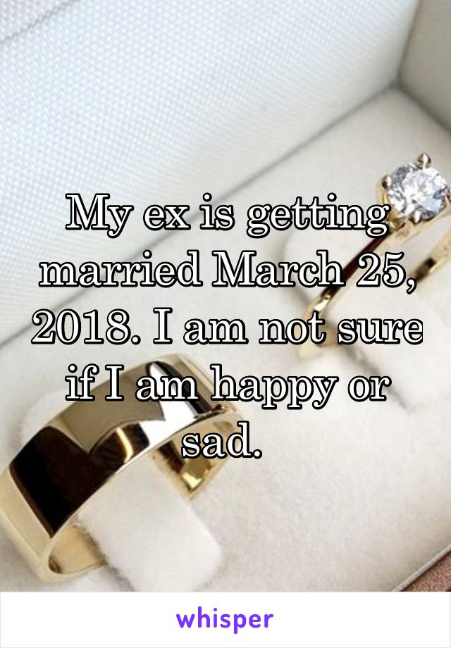 My ex is getting married March 25, 2018. I am not sure if I am happy or sad.