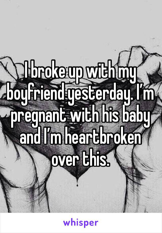 I broke up with my boyfriend yesterday. I'm pregnant with his baby and I'm heartbroken over this.
