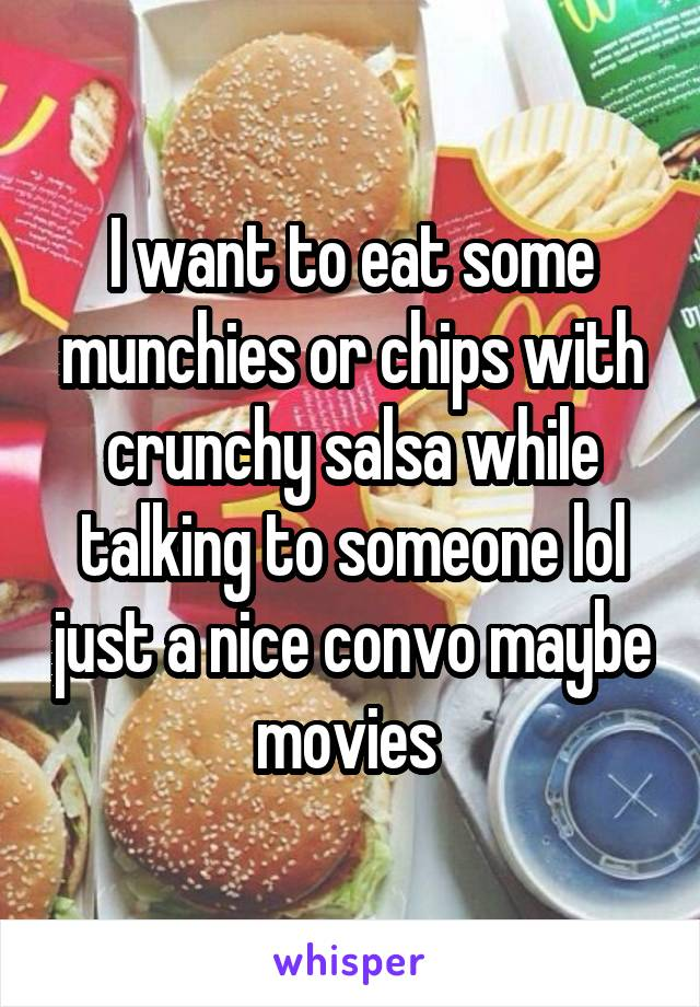 I want to eat some munchies or chips with crunchy salsa while talking to someone lol just a nice convo maybe movies