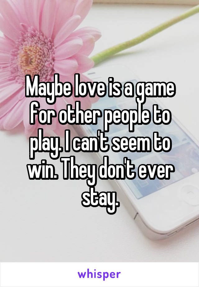 Maybe love is a game for other people to play. I can't seem to win. They don't ever stay.