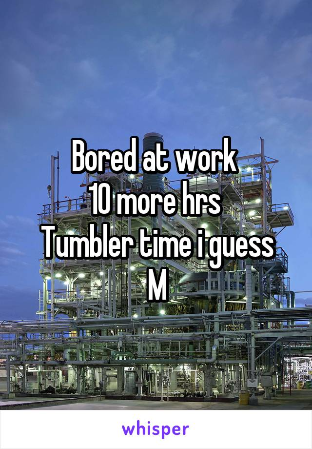 Bored at work  10 more hrs  Tumbler time i guess M