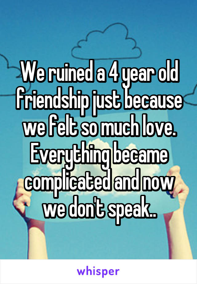We ruined a 4 year old friendship just because we felt so much love. Everything became complicated and now we don't speak..