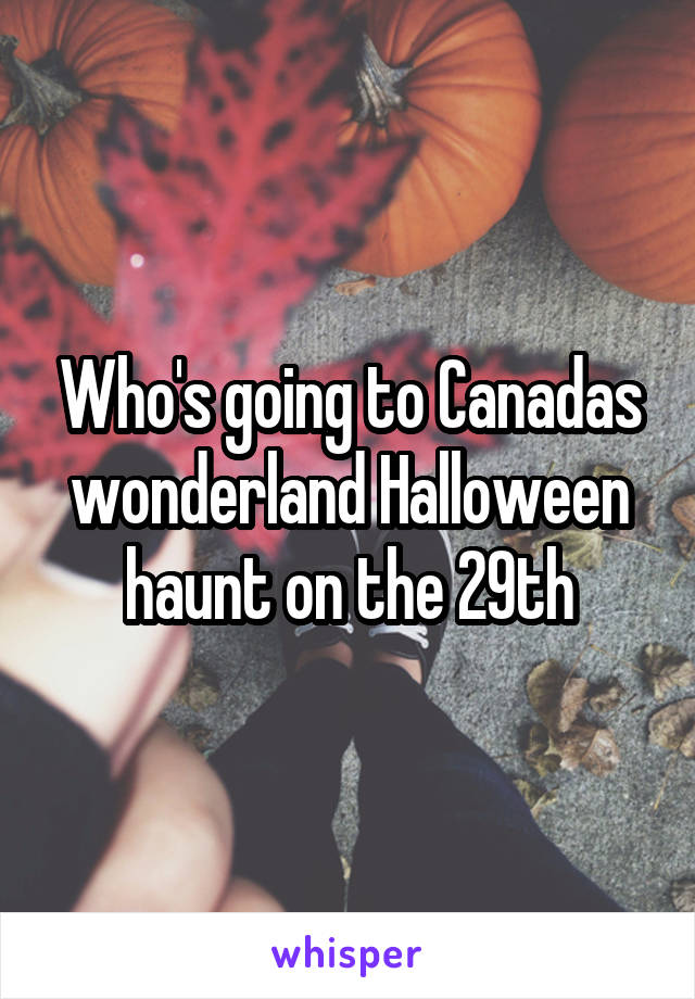 Who's going to Canadas wonderland Halloween haunt on the 29th