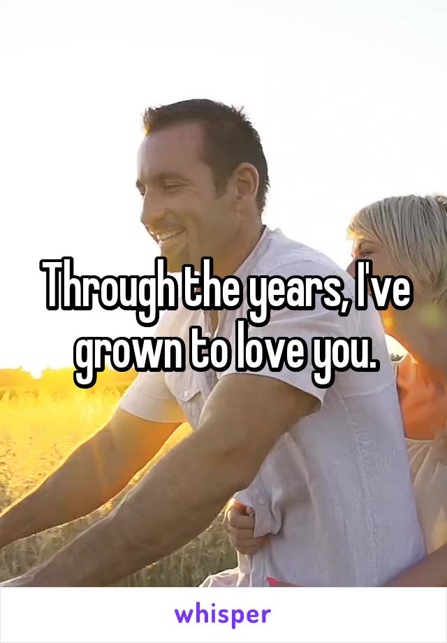 Through the years, I've grown to love you.