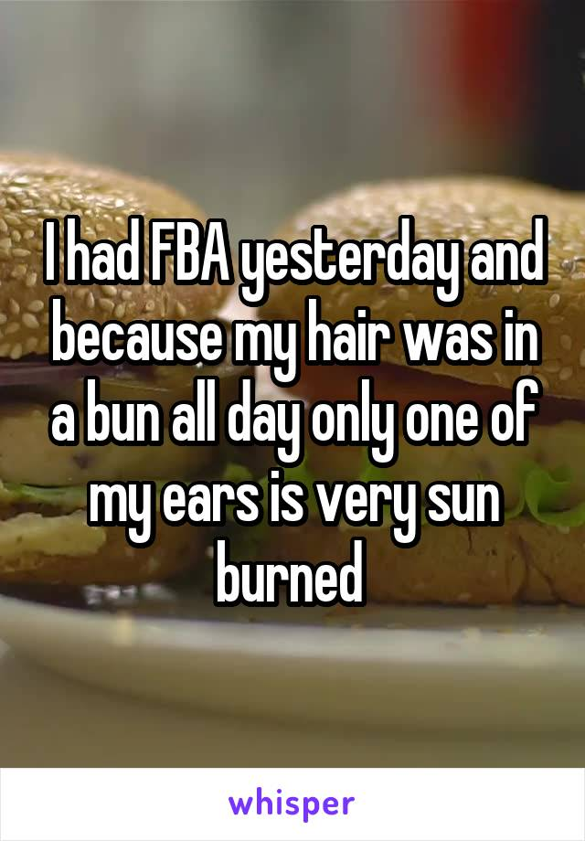 I had FBA yesterday and because my hair was in a bun all day only one of my ears is very sun burned
