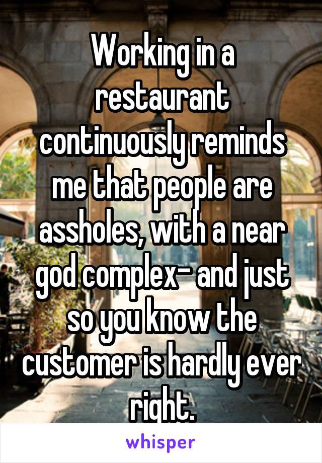 Working in a restaurant continuously reminds me that people are assholes, with a near god complex- and just so you know the customer is hardly ever right.