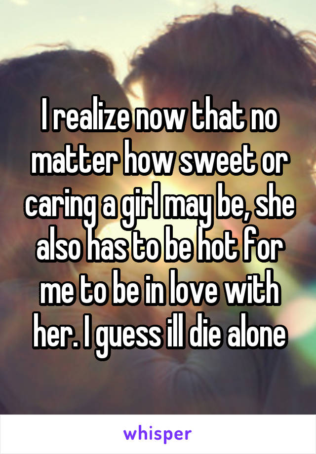 I realize now that no matter how sweet or caring a girl may be, she also has to be hot for me to be in love with her. I guess ill die alone