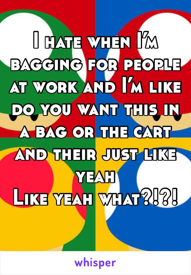 I hate when I'm bagging for people at work and I'm like do you want this in a bag or the cart and their just like yeah Like yeah what?!?!