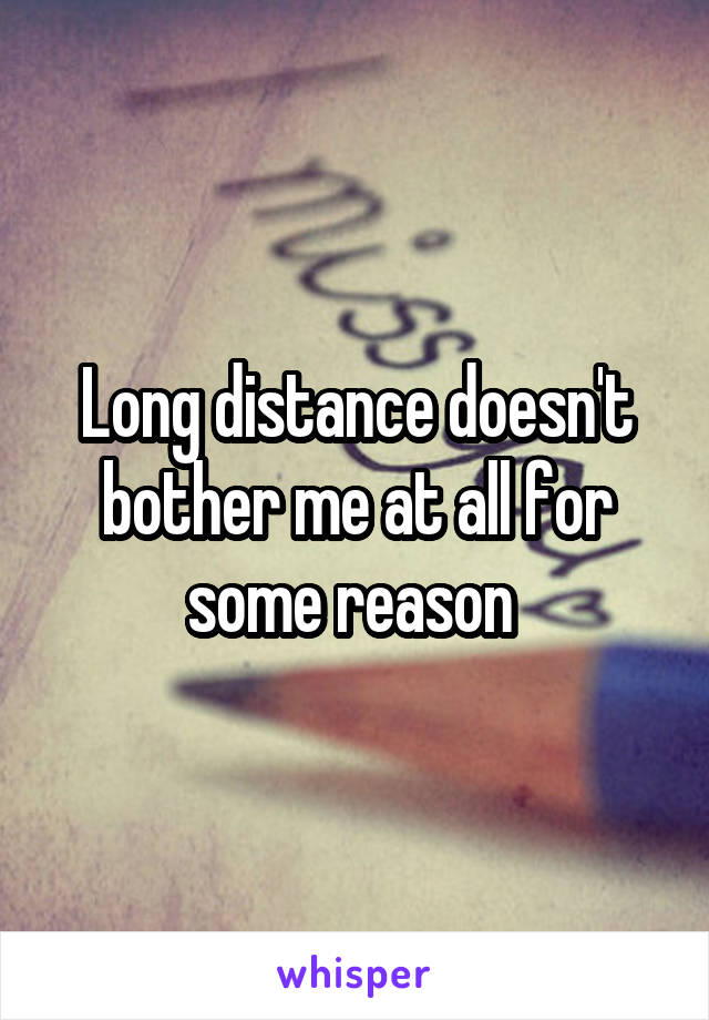 Long distance doesn't bother me at all for some reason