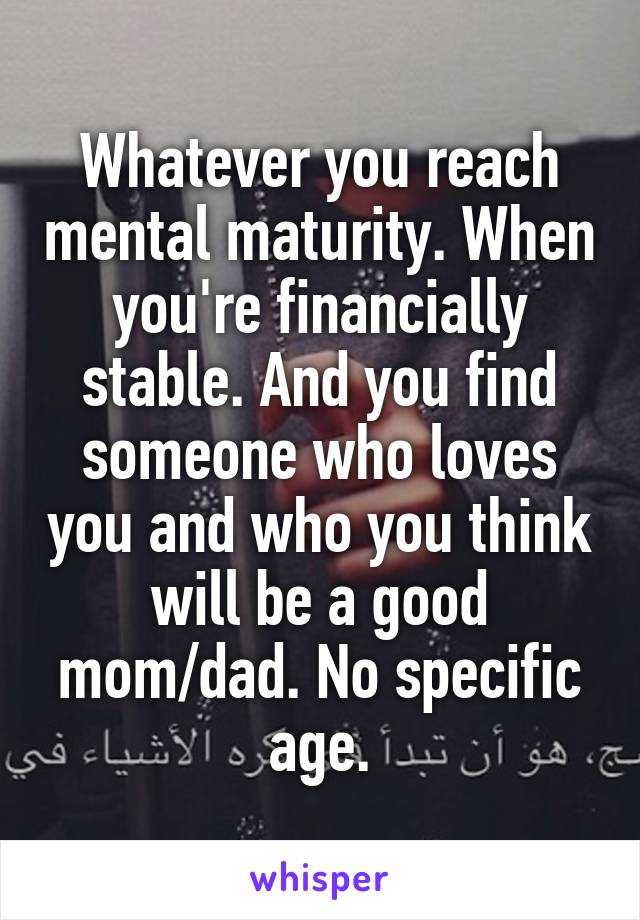 Whatever you reach mental maturity. When you're financially stable. And you find someone who loves you and who you think will be a good mom/dad. No specific age.