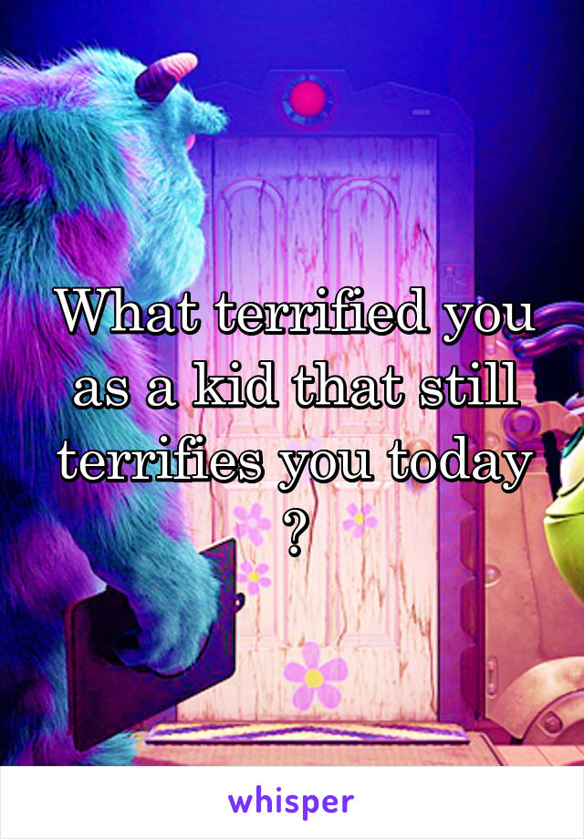 What terrified you as a kid that still terrifies you today ?