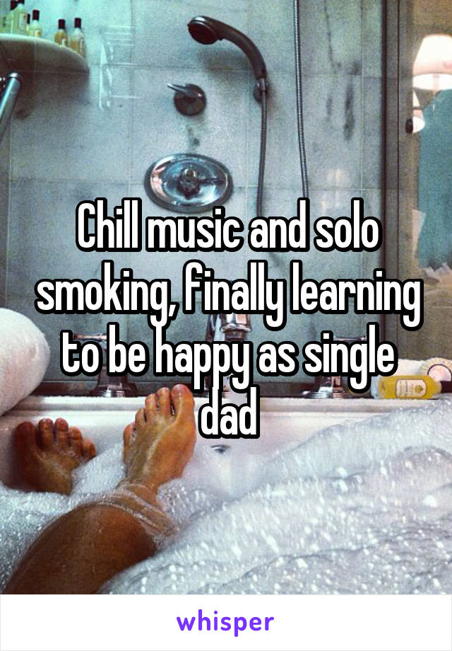 Chill music and solo smoking, finally learning to be happy as single dad