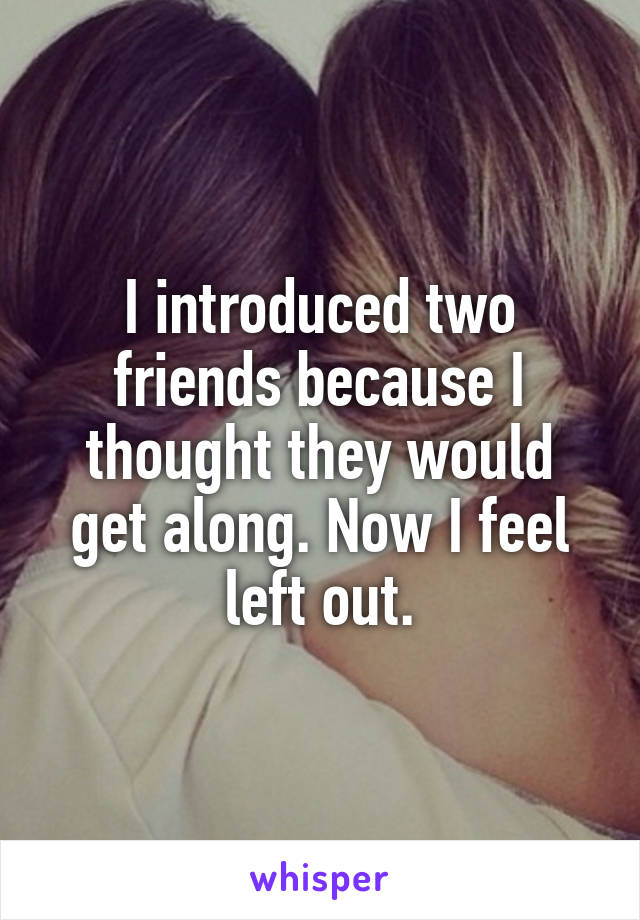 I introduced two friends because I thought they would get along. Now I feel left out.