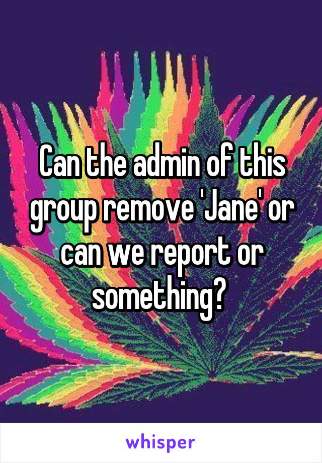 Can the admin of this group remove 'Jane' or can we report or something?