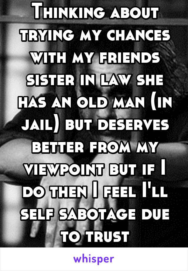 Thinking about trying my chances with my friends sister in law she has an old man (in jail) but deserves better from my viewpoint but if I do then I feel I'll self sabotage due to trust issues...???