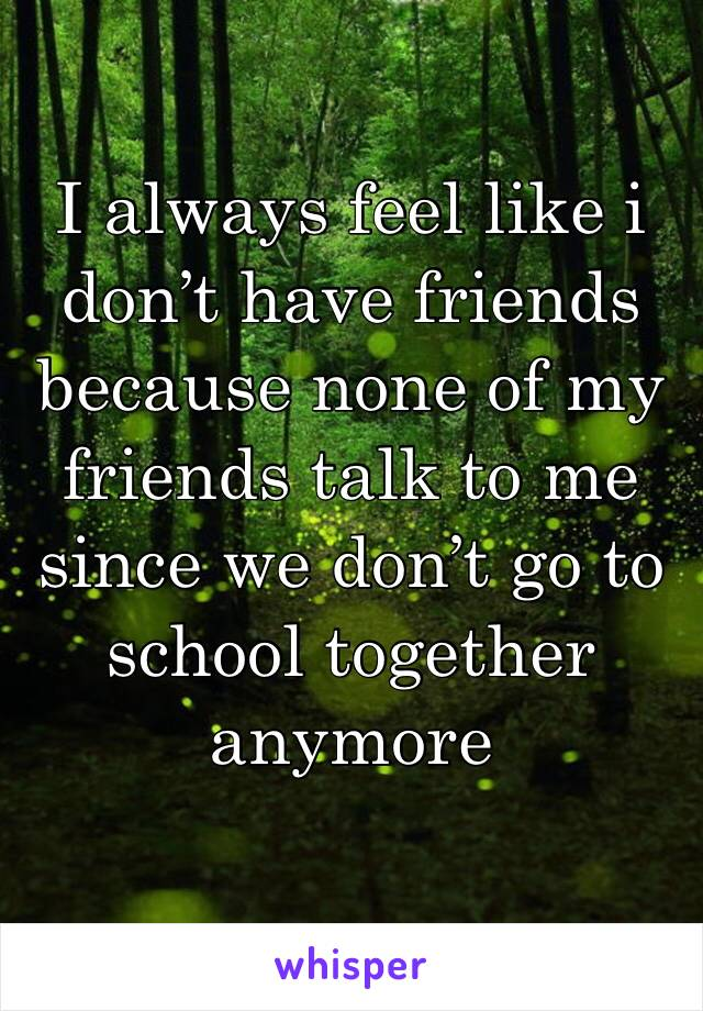 I always feel like i don't have friends because none of my friends talk to me since we don't go to school together anymore