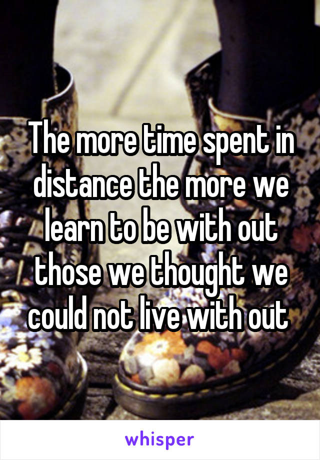 The more time spent in distance the more we learn to be with out those we thought we could not live with out