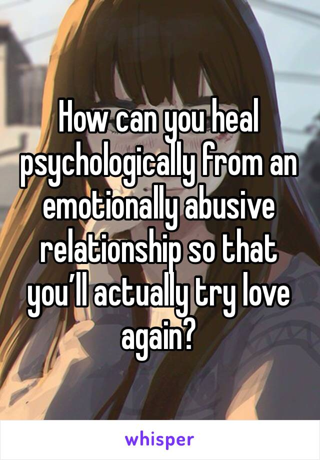 How can you heal psychologically from an emotionally abusive relationship so that you'll actually try love again?