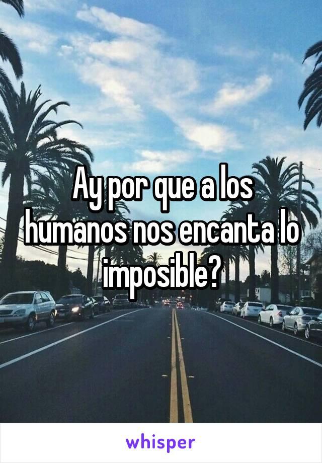 Ay por que a los humanos nos encanta lo imposible?