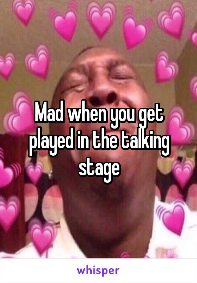 Mad when you get played in the talking stage