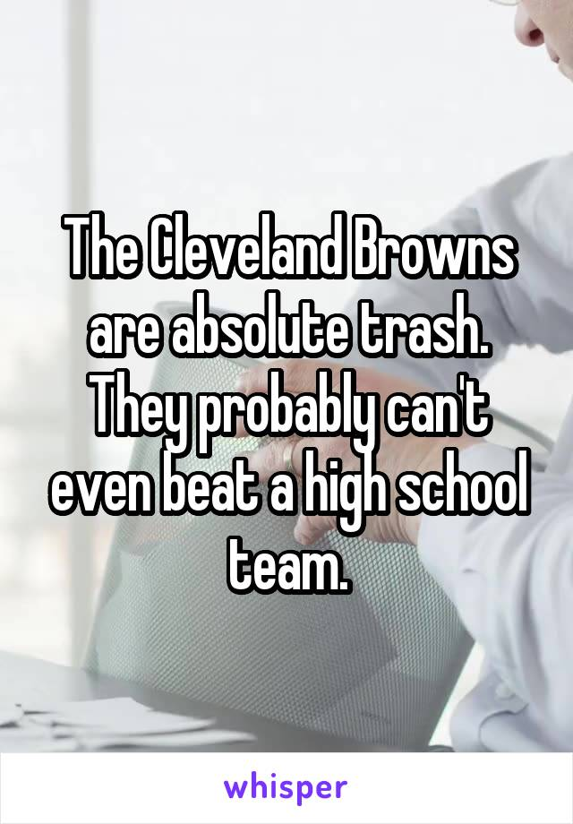 The Cleveland Browns are absolute trash. They probably can't even beat a high school team.