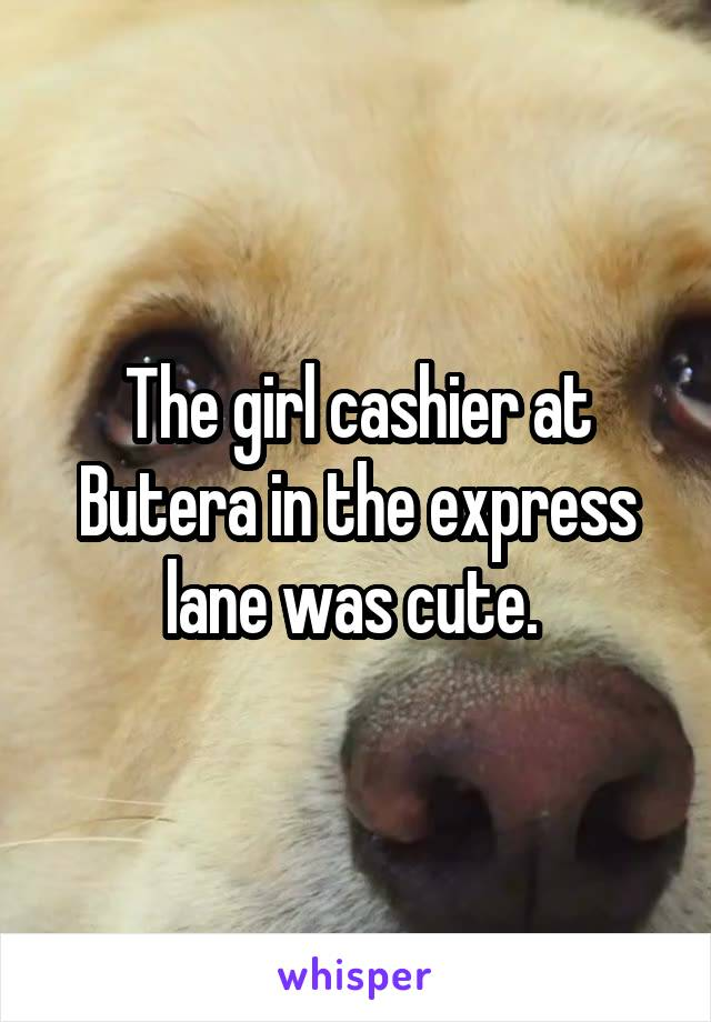 The girl cashier at Butera in the express lane was cute.
