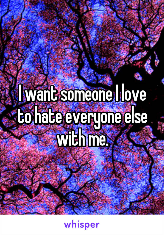 I want someone I love to hate everyone else with me.
