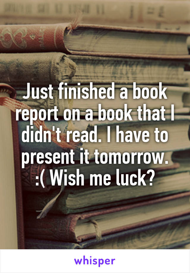 Just finished a book report on a book that I didn't read. I have to present it tomorrow. :( Wish me luck?