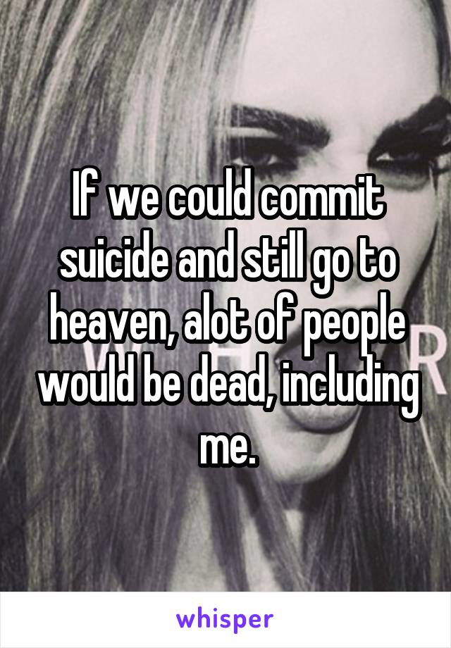 If we could commit suicide and still go to heaven, alot of people would be dead, including me.