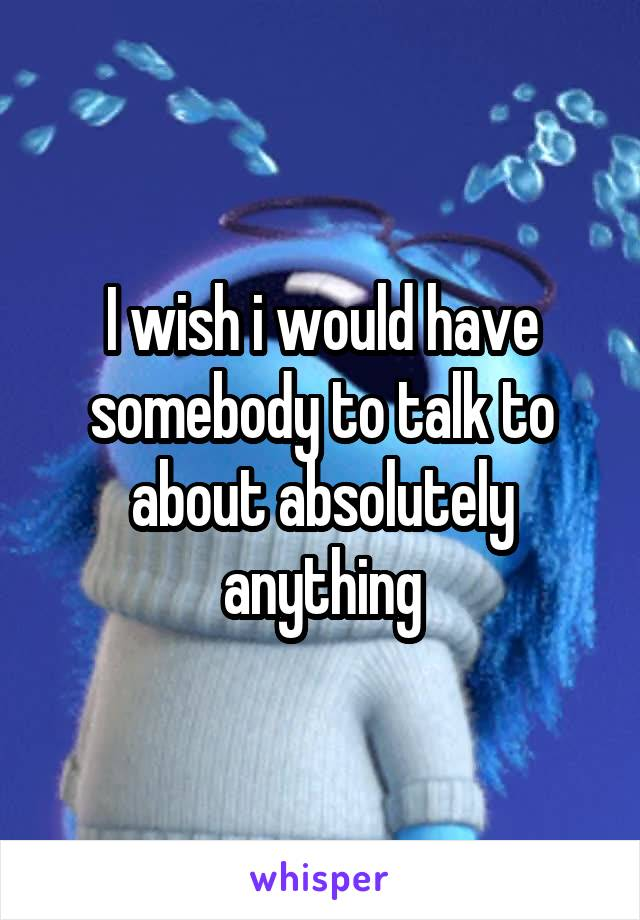 I wish i would have somebody to talk to about absolutely anything