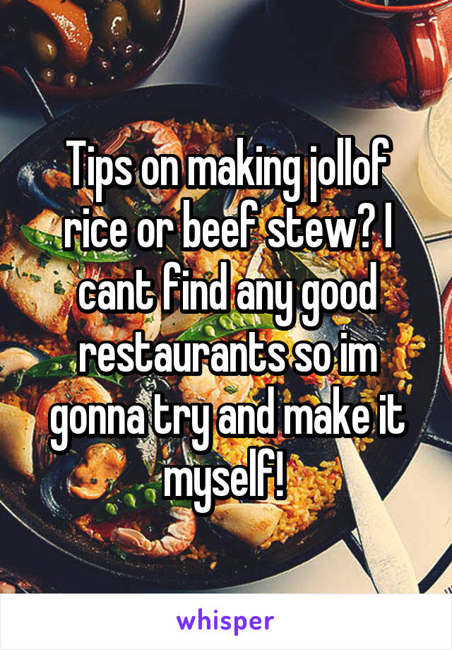 Tips on making jollof rice or beef stew? I cant find any good restaurants so im gonna try and make it myself!