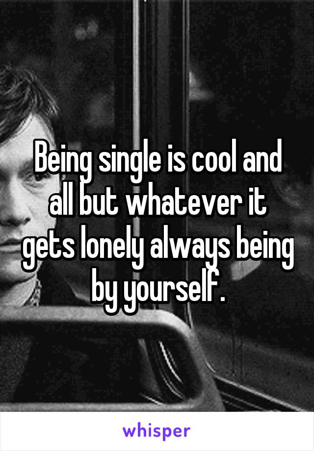 Being single is cool and all but whatever it gets lonely always being by yourself.