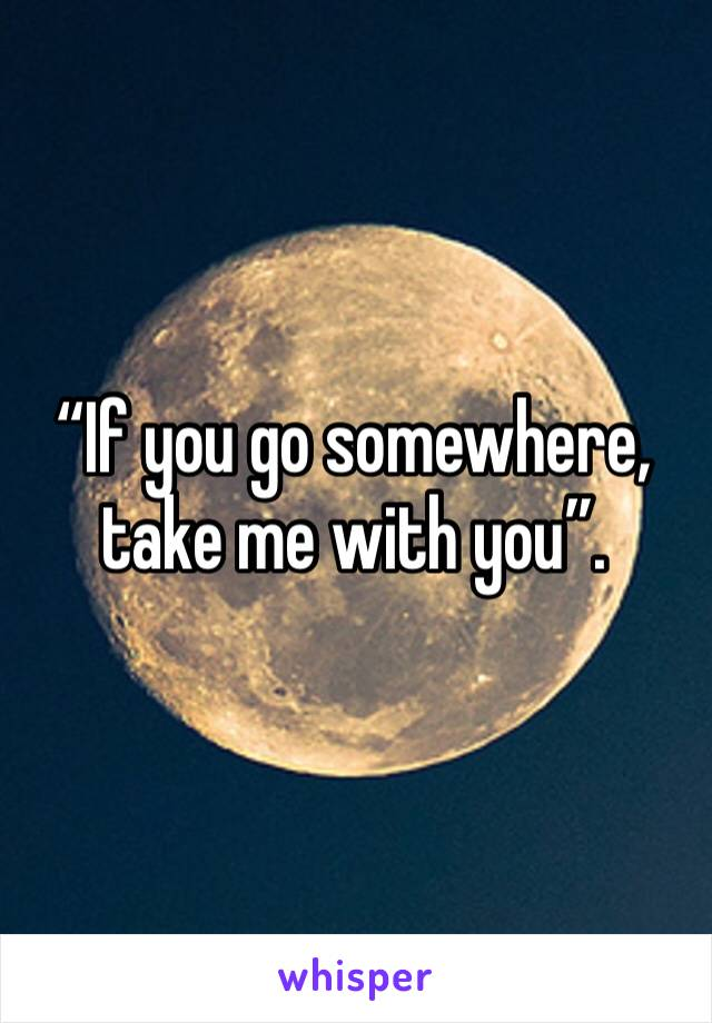 """If you go somewhere, take me with you""."